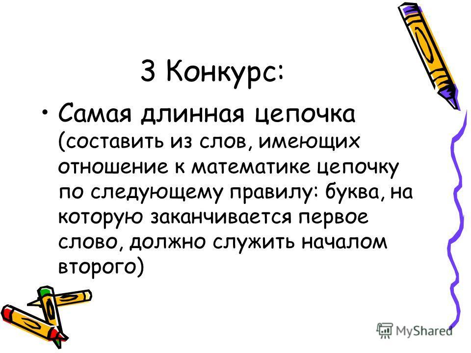 3 Конкурс: Самая длинная цепочка (составить из слов, имеющих отношение к математике цепочку по следующему правилу: буква, на которую заканчивается первое слово, должно служить началом второго)