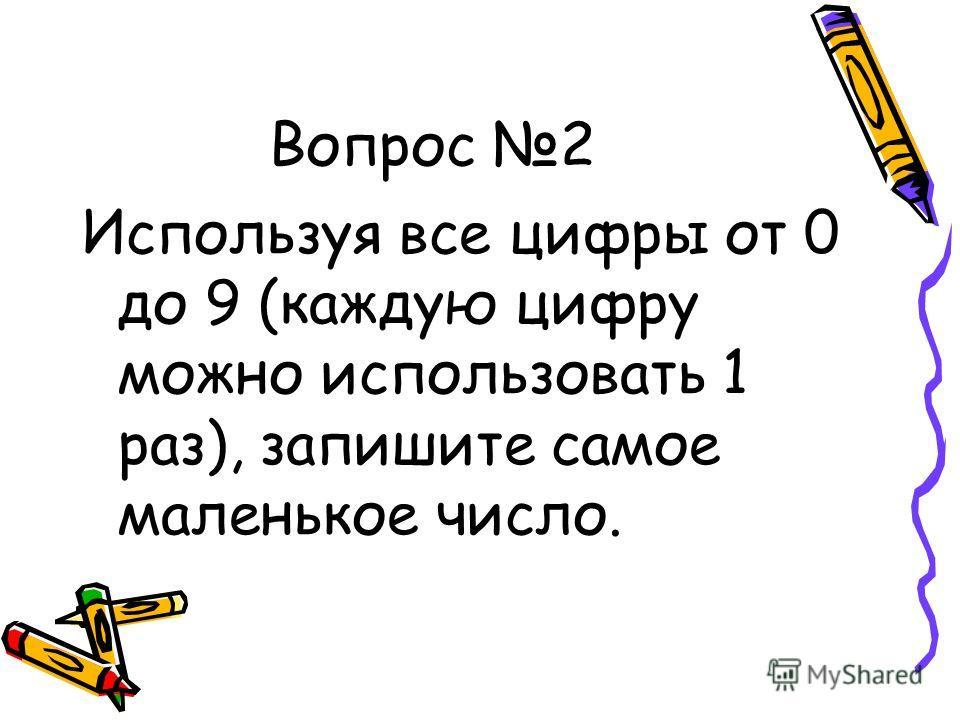 Вопрос 2 Используя все цифры от 0 до 9 (каждую цифру можно использовать 1 раз), запишите самое маленькое число.