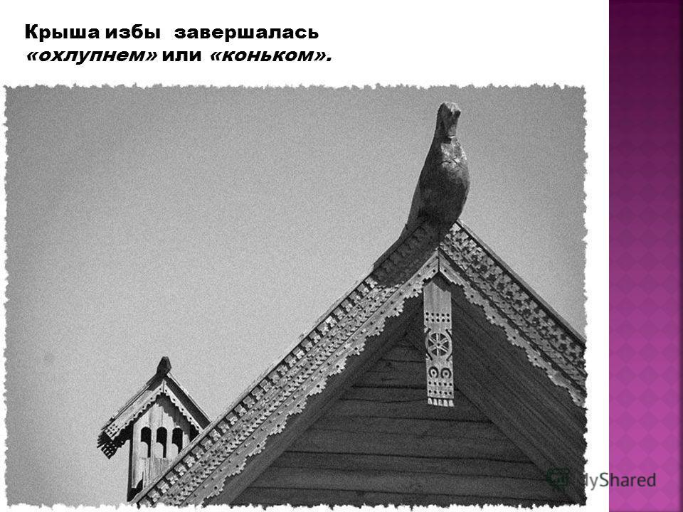 Крыша избы завершалась «охлупнем» или «коньком».