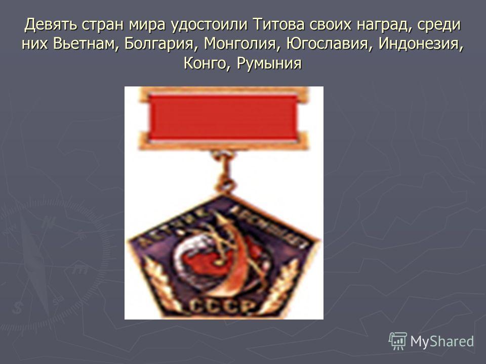 Девять стран мира удостоили Титова своих наград, среди них Вьетнам, Болгария, Монголия, Югославия, Индонезия, Конго, Румыния