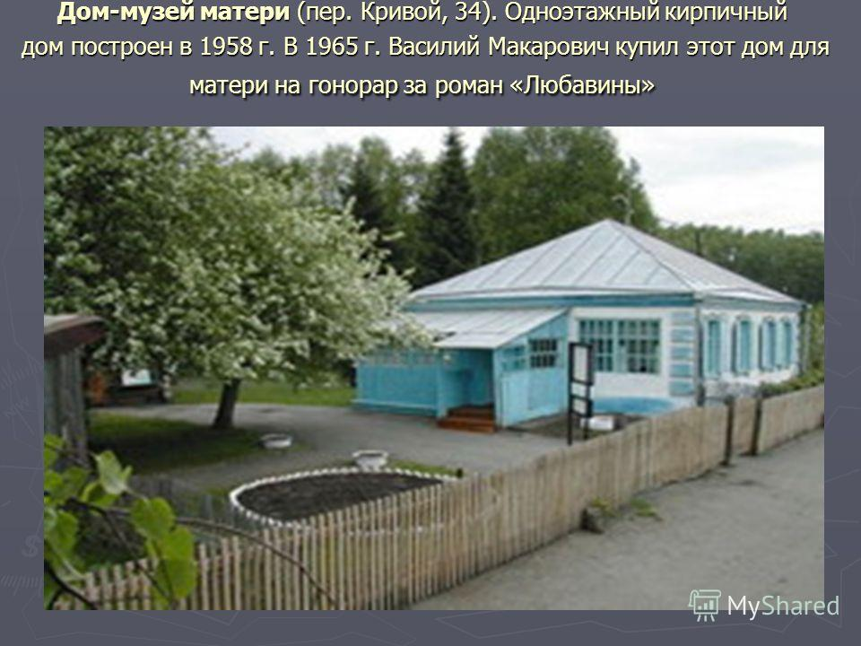 Дом-музей матери (пер. Кривой, 34). Одноэтажный кирпичный дом построен в 1958 г. В 1965 г. Василий Макарович купил этот дом для матери на гонорар за роман «Любавины»