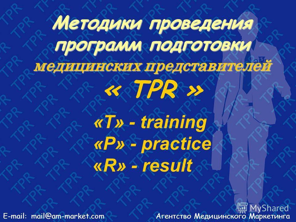 Агентство Медицинского МаркетингаE-mail: mail@am-market.com Методики проведения программ подготовки медицинских представителей Методики проведения программ подготовки медицинских представителей « TPR » «Т» - training «P» - practice «R» - result