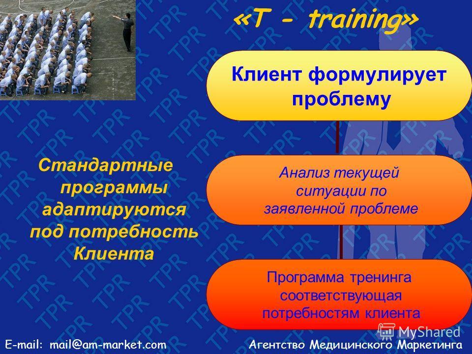 Агентство Медицинского МаркетингаE-mail: mail@am-market.com «Т - training» Стандартные программы адаптируются под потребность Клиента Клиент формулирует проблему Анализ текущей ситуации по заявленной проблеме Программа тренинга соответствующая потреб