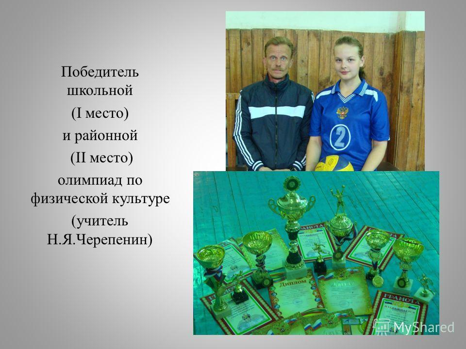 Победитель школьной (I место) и районной (II место) олимпиад по физической культуре (учитель Н.Я.Черепенин)