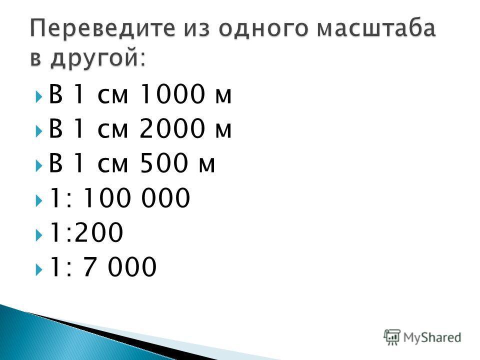 В 1 см 1000 м В 1 см 2000 м В 1 см 500 м 1: 100 000 1:200 1: 7 000