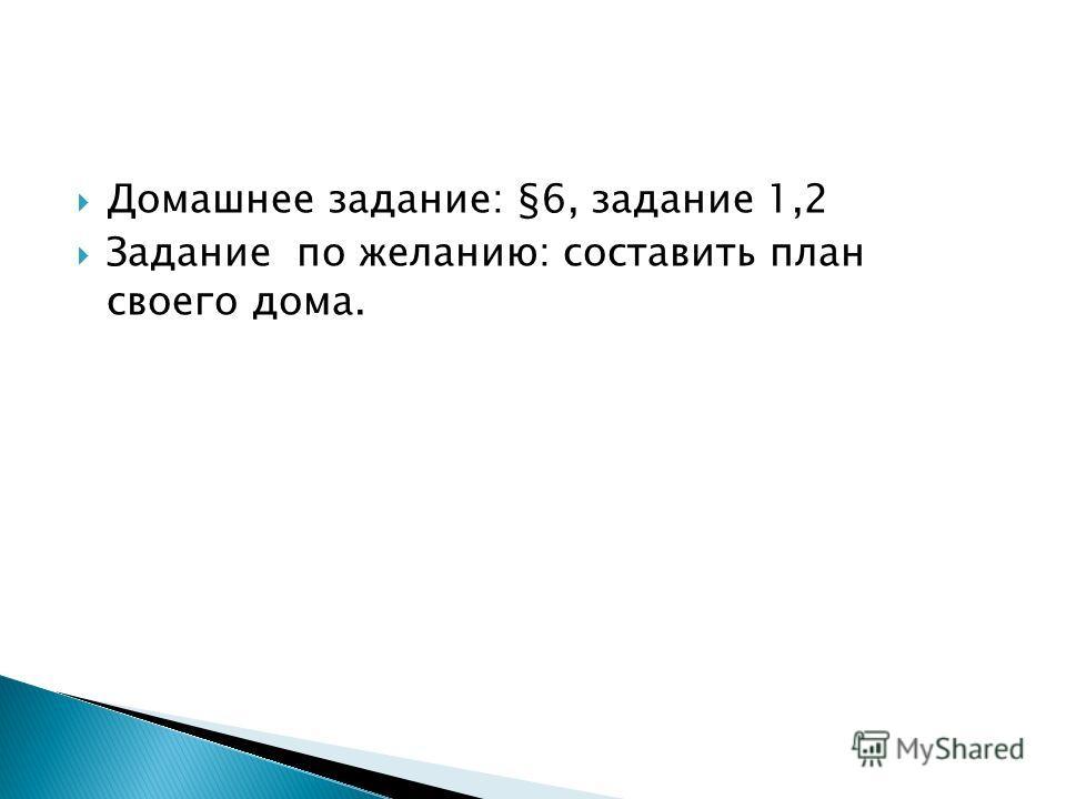 Домашнее задание: §6, задание 1,2 Задание по желанию: составить план своего дома.