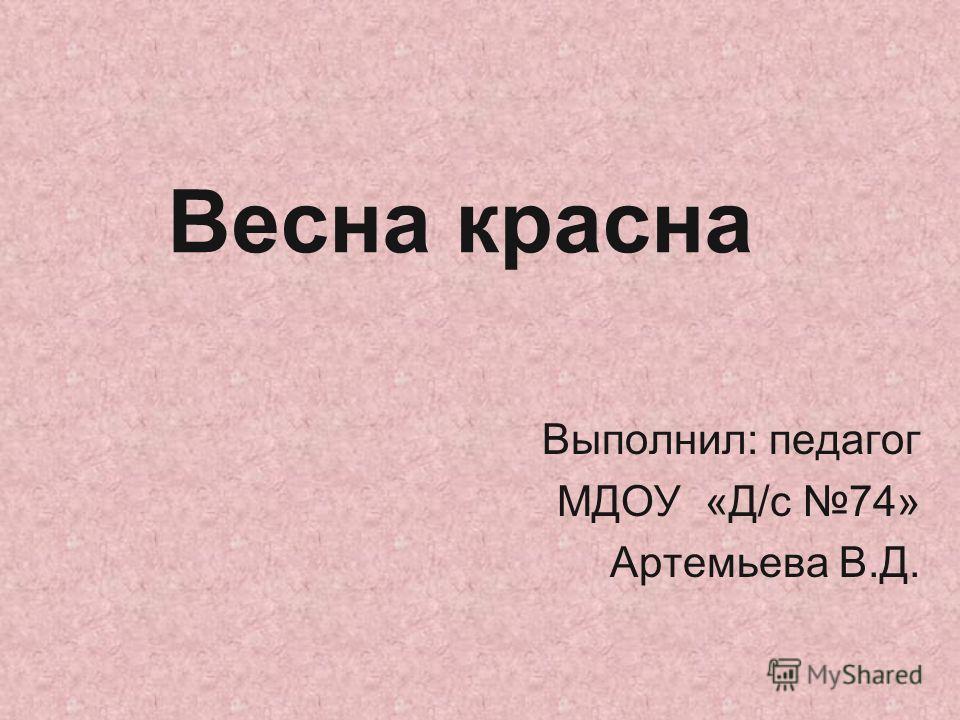 Весна красна Выполнил: педагог МДОУ «Д/с 74» Артемьева В.Д.