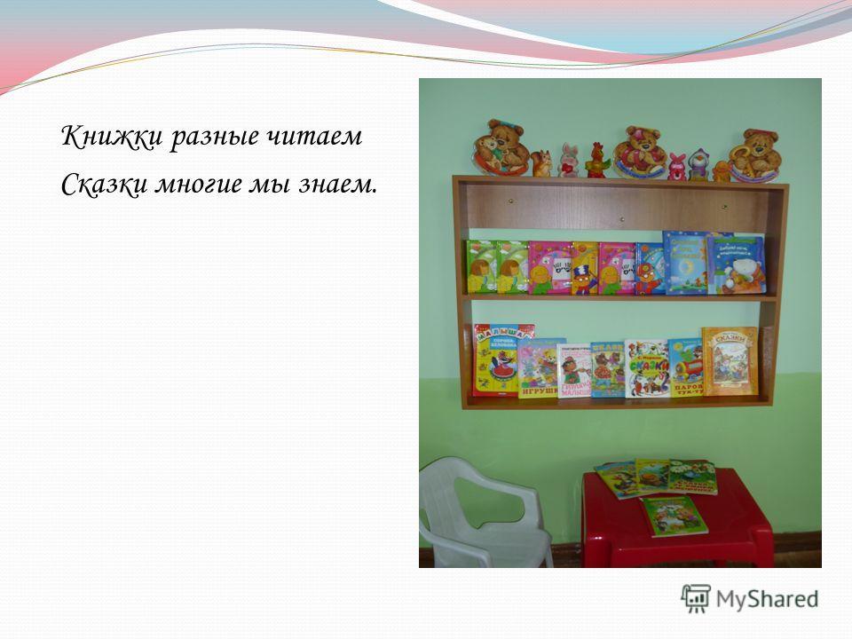 Книжки разные читаем Сказки многие мы знаем.
