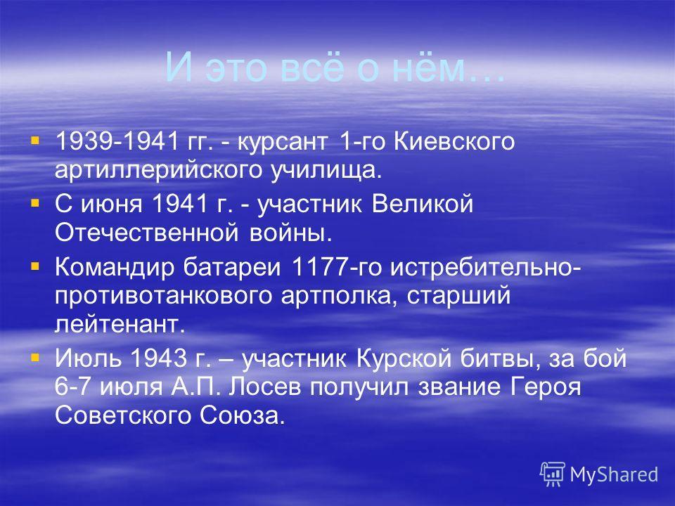 И это всё о нём… 1939-1941 гг. - курсант 1-го Киевского артиллерийского училища. С июня 1941 г. - участник Великой Отечественной войны. Командир батареи 1177-го истребительно- противотанкового артполка, старший лейтенант. Июль 1943 г. – участник Курс