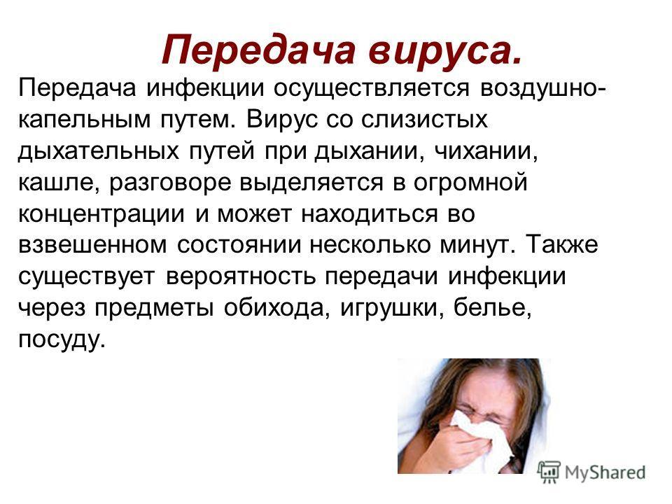 Передача вируса. Передача инфекции осуществляется воздушно- капельным путем. Вирус со слизистых дыхательных путей при дыхании, чихании, кашле, разговоре выделяется в огромной концентрации и может находиться во взвешенном состоянии несколько минут. Та