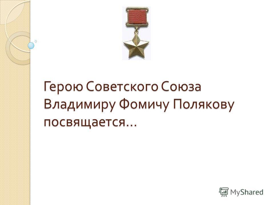 Герою Советского Союза Владимиру Фомичу Полякову посвящается …
