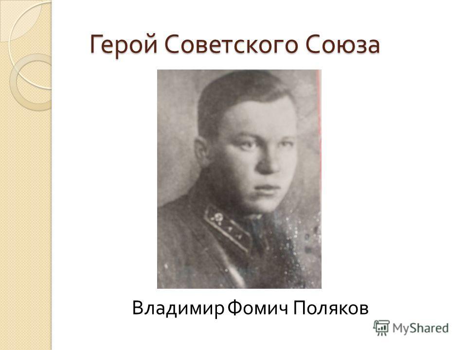Герой Советского Союза Герой Советского Союза Владимир Фомич Поляков