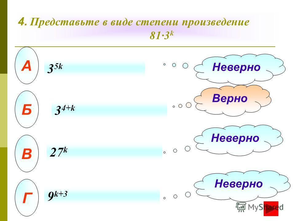 4. Представьте в виде степени произведение 81·3 k А Б В Г Неверно Верно Неверно 35k35k 3 4+k 27 k 9 k+3