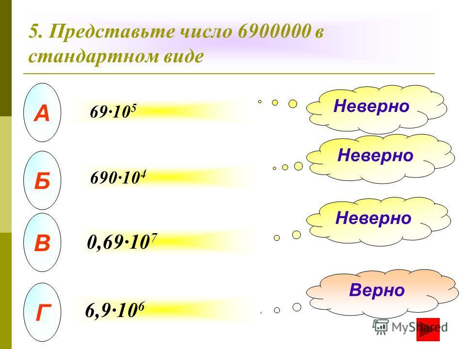 А Б В Г Неверно Верно 5. Представьте число 6900000 в стандартном виде 69·10 5 690·10 4 0,69·10 7 6,9·10 6