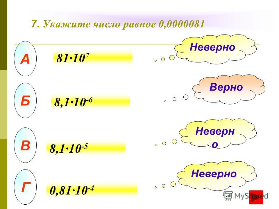 7. Укажите число равное 0,0000081 А Б В Г Неверно Верно Неверн о 81·10 7 8,1·10 -6 8,1·10 -5 0,81·10 -4