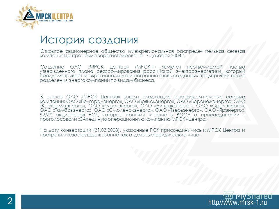 Открытое акционерное общество «Межрегиональная распределительная сетевая компания Центра» была зарегистрирована 17 декабря 2004 г. Создание ОАО «МРСК Центра» (МРСК-1) является неотъемлемой частью утвержденного плана реформирования российской электроэ