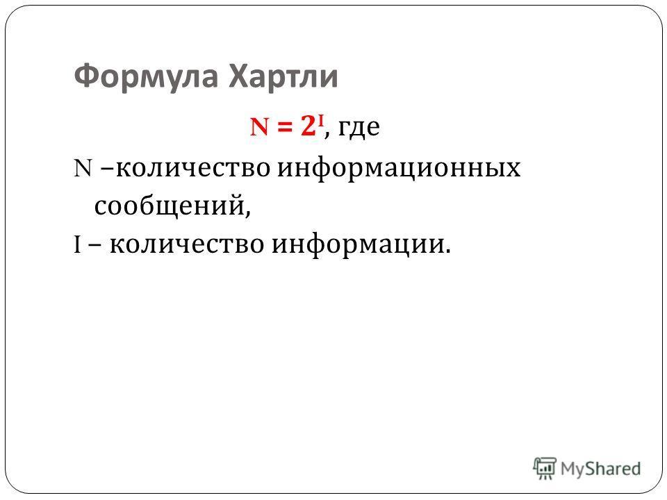 Формула Хартли N = 2 I, где N – количество информационных сообщений, I – количество информации.