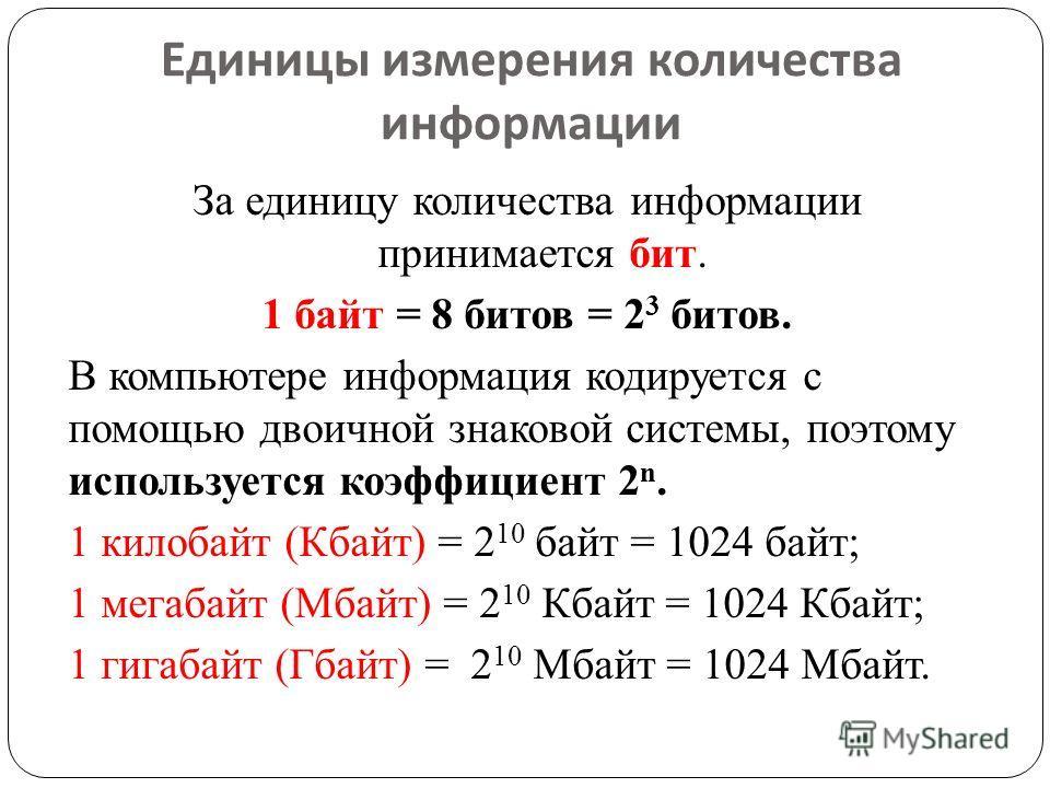Единицы измерения количества информации За единицу количества информации принимается бит. 1 байт = 8 битов = 2 3 битов. В компьютере информация кодируется с помощью двоичной знаковой системы, поэтому используется коэффициент 2 n. 1 килобайт (Кбайт) =