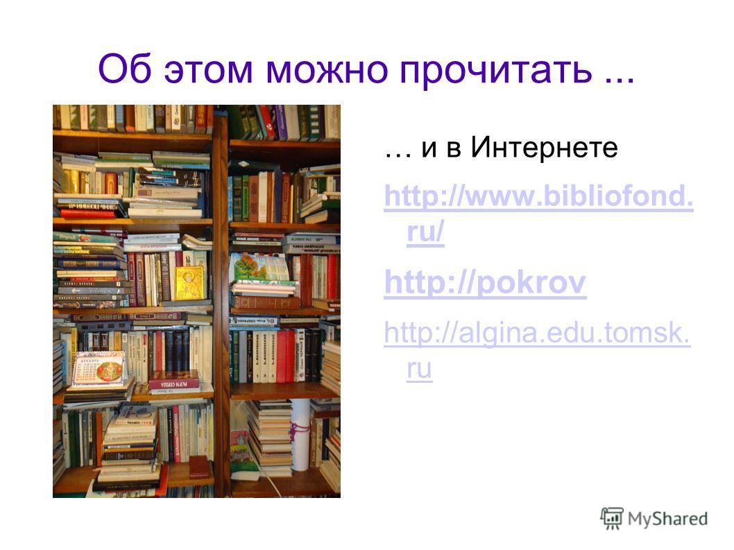 Об этом можно прочитать... … и в Интернете http://www.bibliofond. ru/ http://pokrov http://algina.edu.tomsk. ru