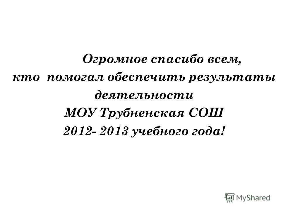 Огромное спасибо всем, кто помогал обеспечить результаты деятельности МОУ Трубненская СОШ 2012- 2013 учебного года!