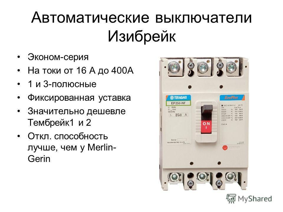 Автоматические выключатели Изибрейк Эконом-серия На токи от 16 А до 400А 1 и 3-полюсные Фиксированная уставка Значительно дешевле Тембрейк1 и 2 Откл. способность лучше, чем у Merlin- Gerin