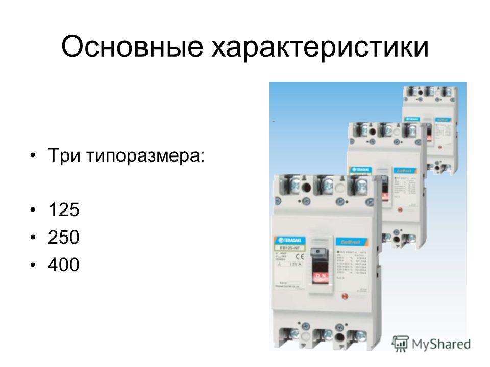 Три типоразмера: 125 250 400 Основные характеристики