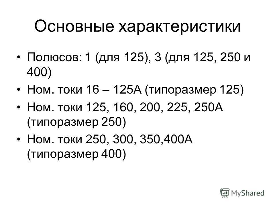 Полюсов: 1 (для 125), 3 (для 125, 250 и 400) Ном. токи 16 – 125А (типоразмер 125) Ном. токи 125, 160, 200, 225, 250А (типоразмер 250) Ном. токи 250, 300, 350,400А (типоразмер 400)