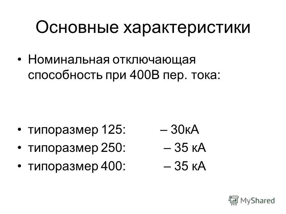 Основные характеристики Номинальная отключающая способность при 400В пер. тока: типоразмер 125: – 30кА типоразмер 250: – 35 кА типоразмер 400: – 35 кА
