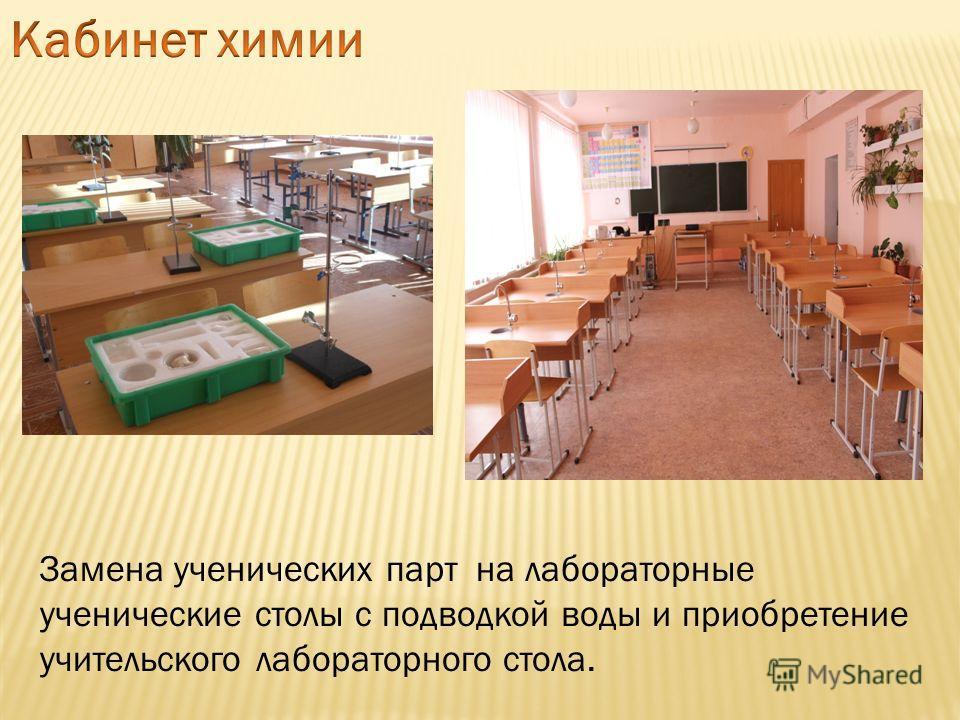 Замена ученических парт на лабораторные ученические столы с подводкой воды и приобретение учительского лабораторного стола.