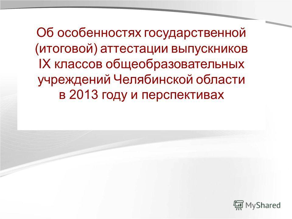 Об особенностях государственной (итоговой) аттестации выпускников IX классов общеобразовательных учреждений Челябинской области в 2013 году и перспективах