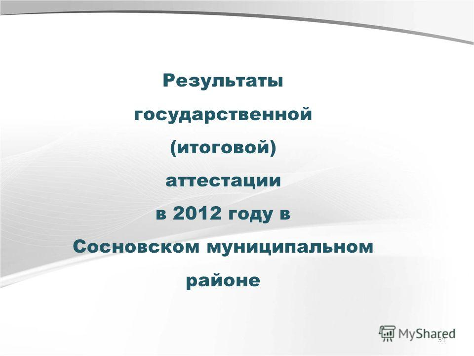 51 Результаты государственной (итоговой) аттестации в 2012 году в Сосновском муниципальном районе