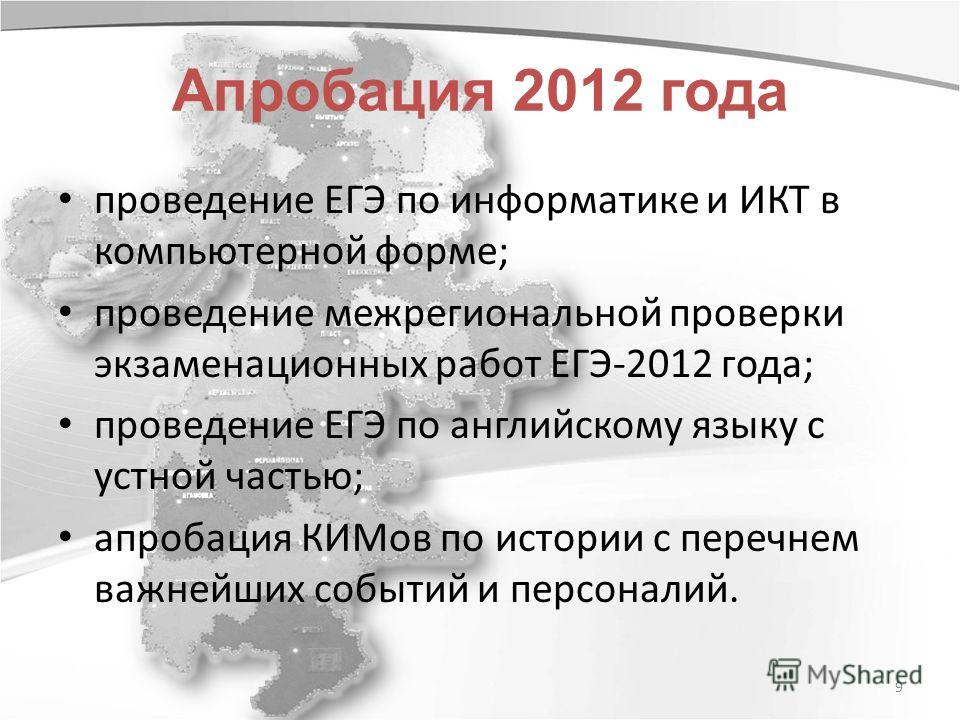 9 Апробация 2012 года проведение ЕГЭ по информатике и ИКТ в компьютерной форме; проведение межрегиональной проверки экзаменационных работ ЕГЭ-2012 года; проведение ЕГЭ по английскому языку с устной частью; апробация КИМов по истории с перечнем важней