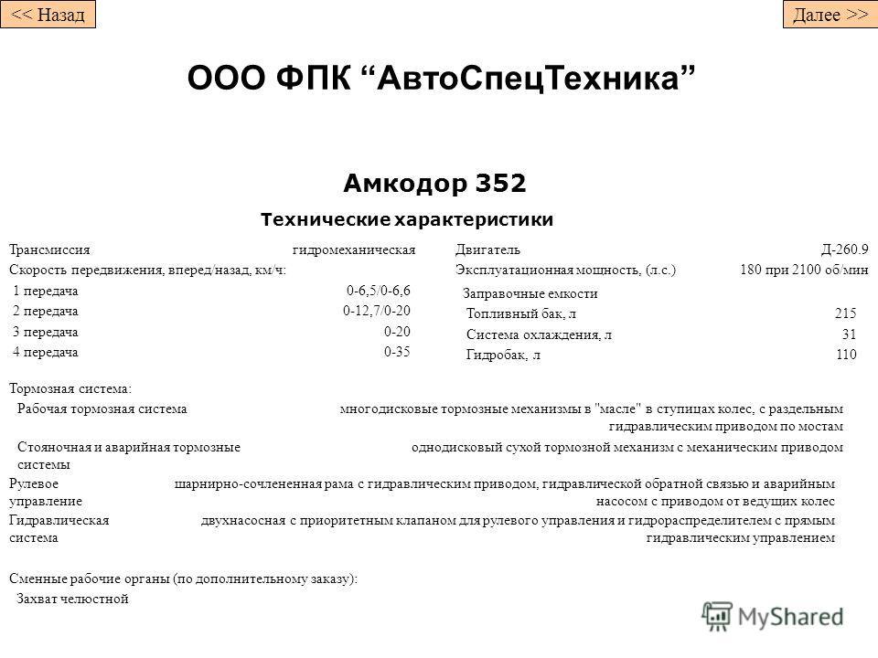 Амкодор 352 Технические характеристики Трансмиссиягидромеханическая Скорость передвижения, вперед/назад, км/ч: 1 передача0-6,5/0-6,6 2 передача0-12,7/0-20 3 передача0-20 4 передача0-35 ДвигательД-260.9 Эксплуатационная мощность, (л.с.)180 при 2100 об