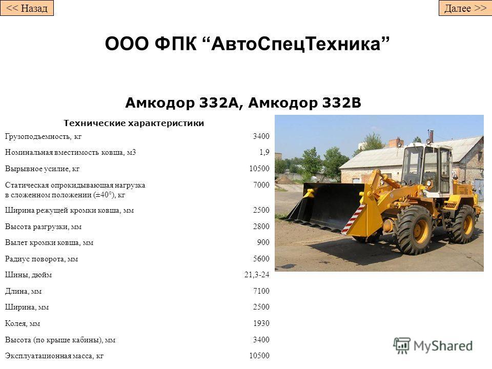 Амкодор 332А, Амкодор 332В Технические характеристики Грузоподъемность, кг3400 Номинальная вместимость ковша, м31,9 Вырывное усилие, кг10500 Статическая опрокидывающая нагрузка в сложенном положении (±40°), кг 7000 Ширина режущей кромки ковша, мм2500
