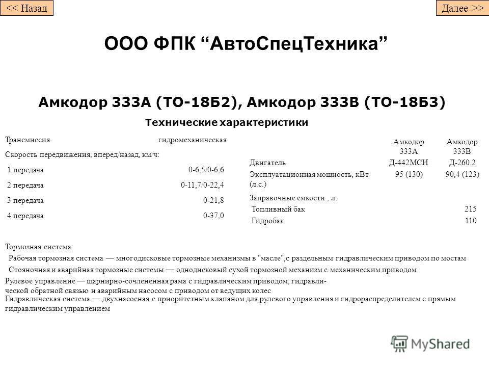 Амкодор 333А (ТО-18Б2), Амкодор 333В (ТО-18Б3) Технические характеристики Трансмиссиягидромеханическая Скорость передвижения, вперед/назад, км/ч: 1 передача0-6,5/0-6,6 2 передача0-11,7/0-22,4 3 передача0-21,8 4 передача0-37,0 Амкодор 333А Амкодор 333
