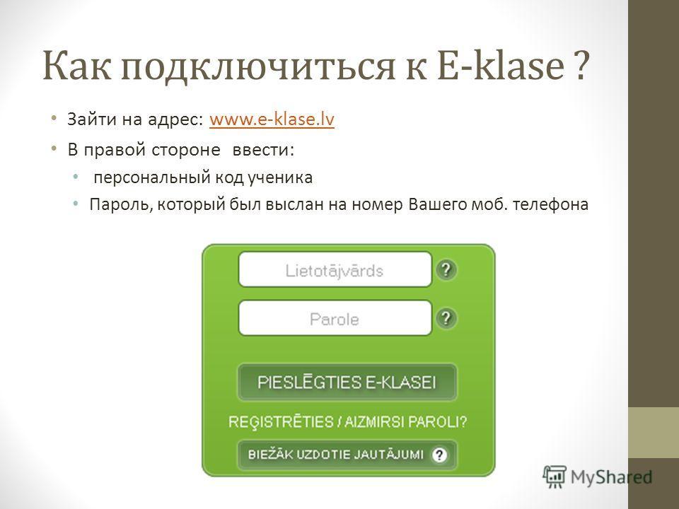 Как подключиться к E-klase ? Зайти на адрес: www.e-klase.lvwww.e-klase.lv В правой стороне ввести: персональный код ученика Пароль, который был выслан на номер Вашего моб. телефона
