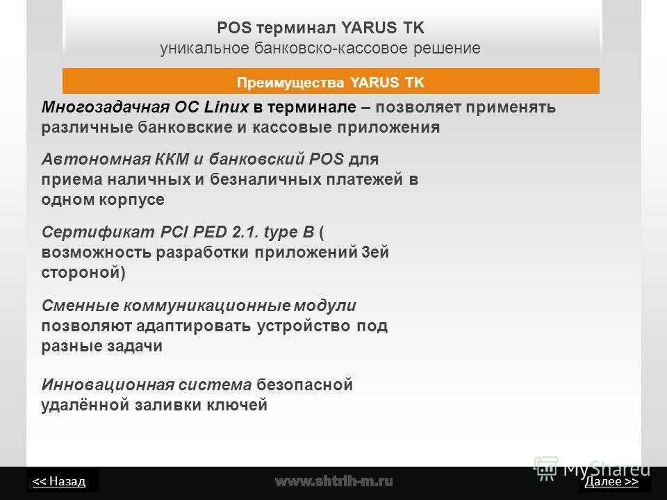 > POS терминал YARUS TK уникальное банковско-кассовое решение Преимущества YARUS TK Автономная ККМ и банковский POS для приема наличных и безналичных платежей в одном корпусе Сертификат PCI PED 2.1. type B ( возможность разработки приложений 3ей стор