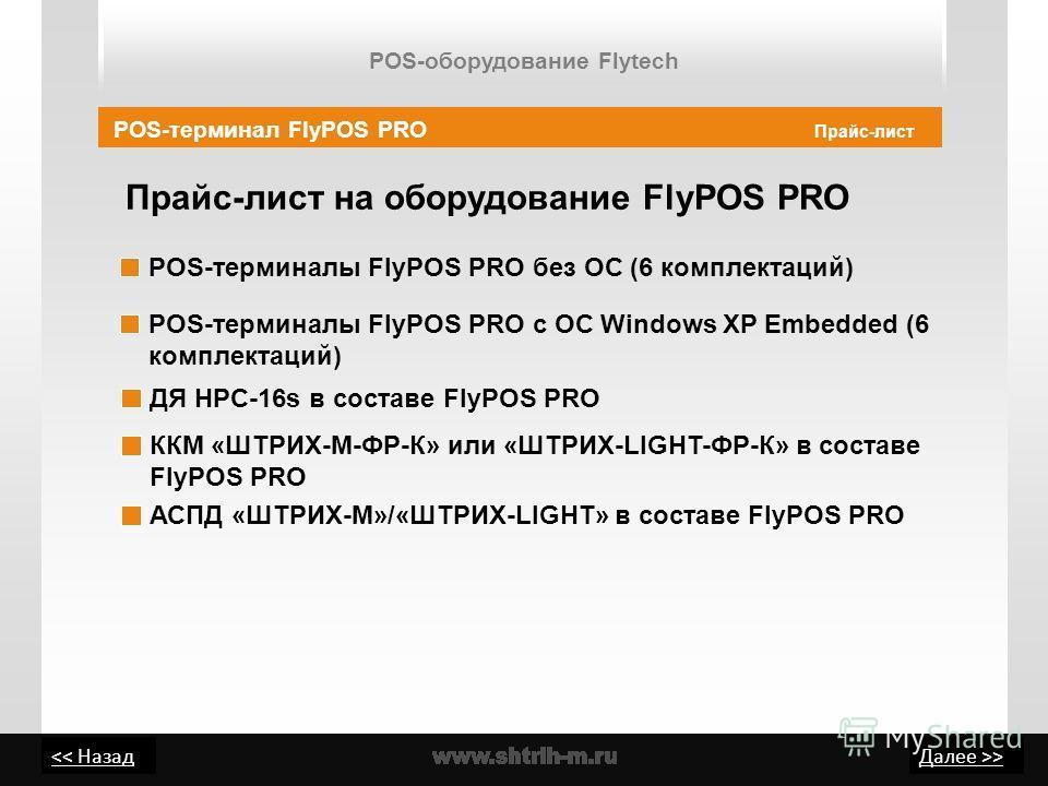 > Прайс-лист на оборудование FlyPOS PRO Прайс-лист POS-терминалы FlyPOS PRO без ОС (6 комплектаций) POS-терминалы FlyPOS PRO с ОС Windows XP Embedded (6 комплектаций) POS-терминал FlyPOS PRO ДЯ HPC-16s в составе FlyPOS PRO АСПД «ШТРИХ-М»/«ШТРИХ-LIGHT
