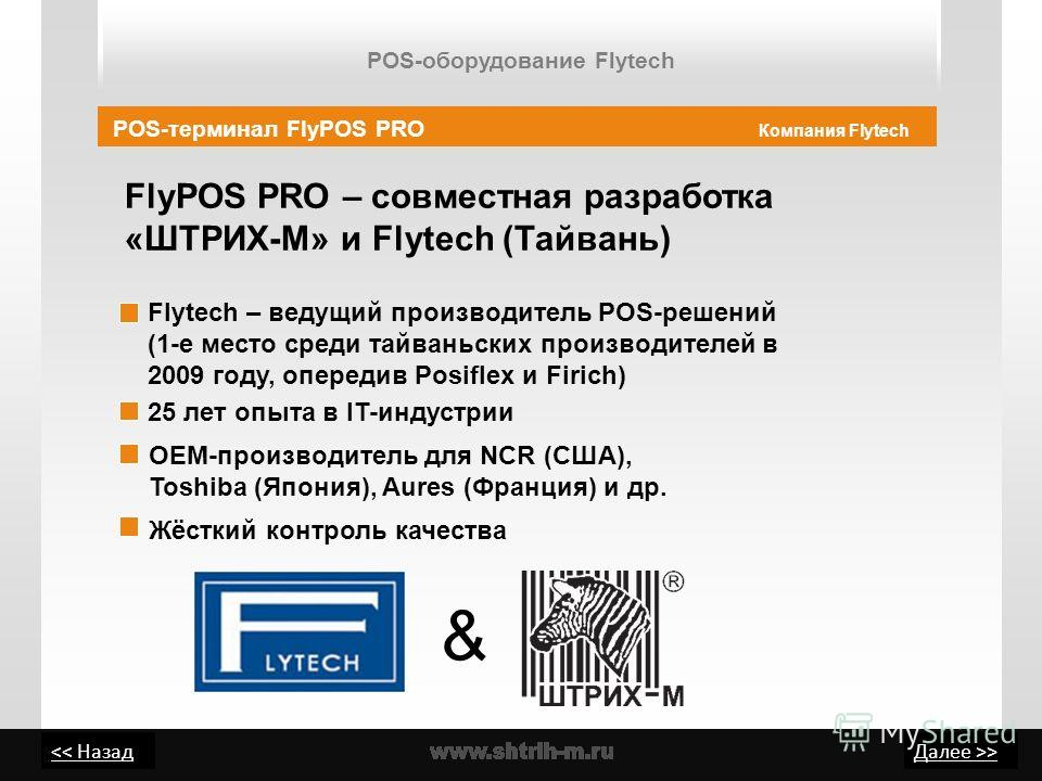 > FlyPOS PRO – совместная разработка «ШТРИХ-М» и Flytech (Тайвань) POS-терминал FlyPOS PRO Компания Flytech 25 лет опыта в IT-индустрии Flytech – ведущий производитель POS-решений (1-е место среди тайваньских производителей в 2009 году, опередив Posi