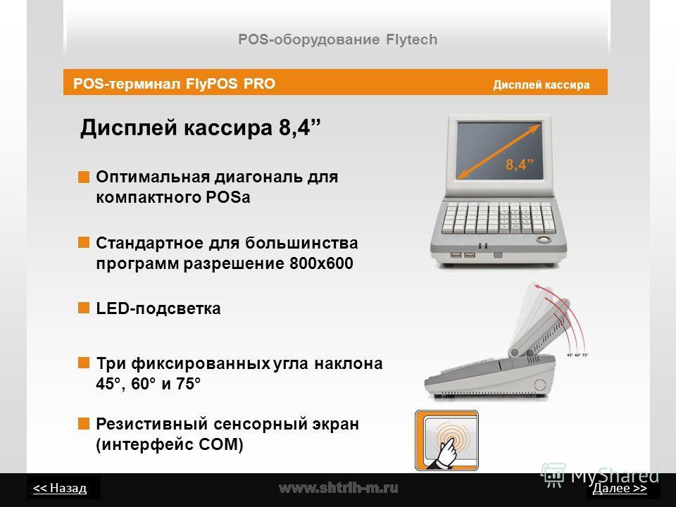 > Дисплей кассира 8,4 Дисплей кассира Стандартное для большинства программ разрешение 800х600 Оптимальная диагональ для компактного POSа POS-терминал FlyPOS PRO Три фиксированных угла наклона 45°, 60° и 75° 8,4 LED-подсветка Резистивный сенсорный экр