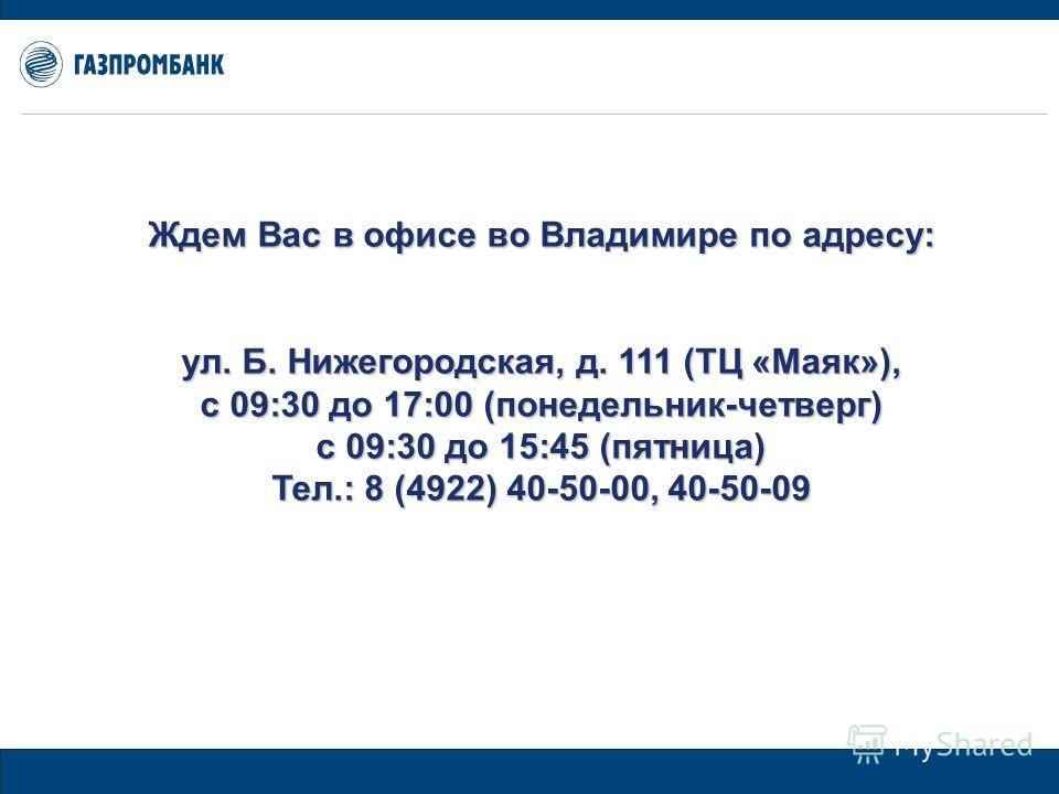 Ждем Вас в офисе во Владимире по адресу: ул. Б. Нижегородская, д. 111 (ТЦ «Маяк»), с 09:30 до 17:00 (понедельник-четверг) с 09:30 до 15:45 (пятница) Тел.: 8 (4922) 40-50-00, 40-50-09