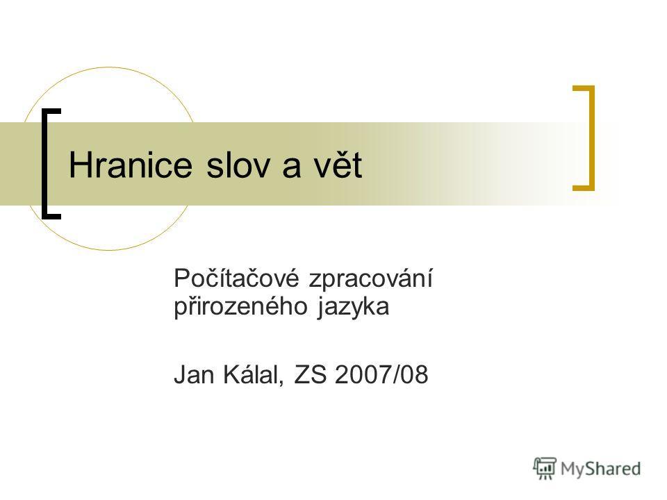 Hranice slov a vět Počítačové zpracování přirozeného jazyka Jan Kálal, ZS 2007/08