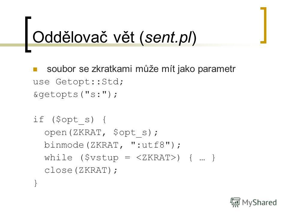 Oddělovač vět (sent.pl) soubor se zkratkami může mít jako parametr use Getopt::Std; &getopts(s:); if ($opt_s) { open(ZKRAT, $opt_s); binmode(ZKRAT, :utf8); while ($vstup = ) { … } close(ZKRAT); }