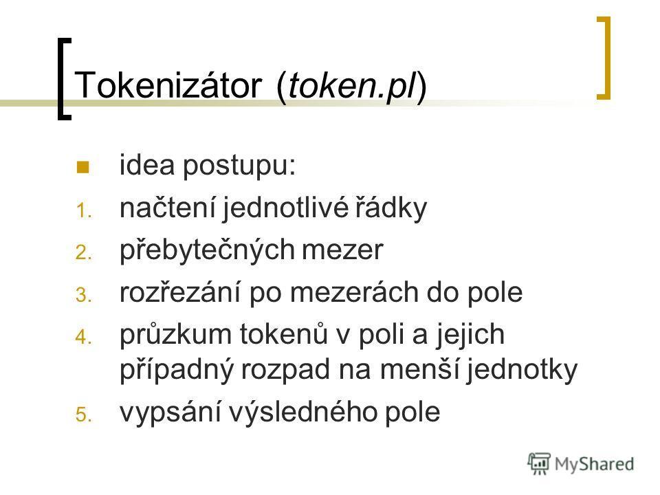 Tokenizátor (token.pl) idea postupu: 1. načtení jednotlivé řádky 2. přebytečných mezer 3. rozřezání po mezerách do pole 4. průzkum tokenů v poli a jejich případný rozpad na menší jednotky 5. vypsání výsledného pole