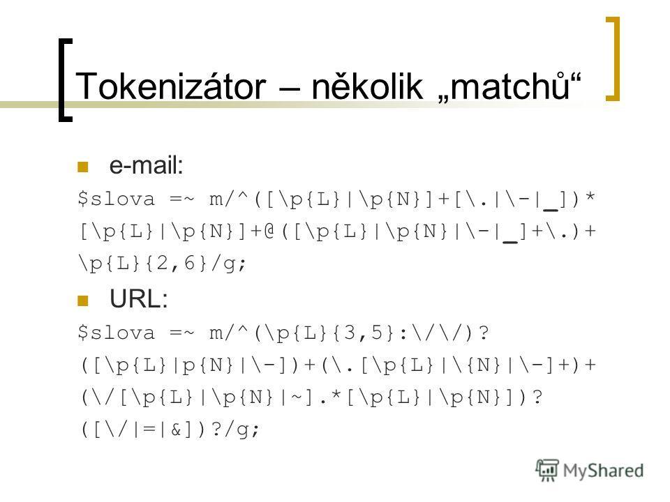 Tokenizátor – několik matchů e-mail: $slova =~ m/^([\p{L}|\p{N}]+[\.|\-|_])* [\p{L}|\p{N}]+@([\p{L}|\p{N}|\-|_]+\.)+ \p{L}{2,6}/g; URL: $slova =~ m/^(\p{L}{3,5}:\/\/)? ([\p{L}|p{N}|\-])+(\.[\p{L}|\{N}|\-]+)+ (\/[\p{L}|\p{N}|~].*[\p{L}|\p{N}])? ([\/|=