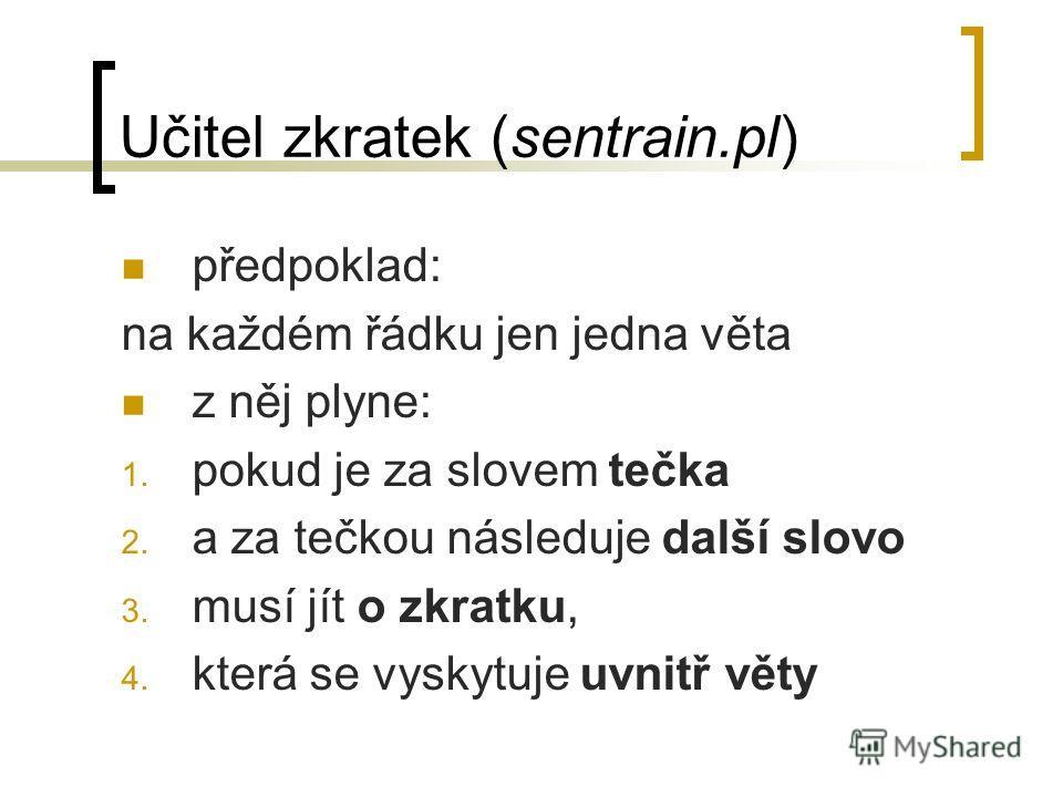 Učitel zkratek (sentrain.pl) předpoklad: na každém řádku jen jedna věta z něj plyne: 1. pokud je za slovem tečka 2. a za tečkou následuje další slovo 3. musí jít o zkratku, 4. která se vyskytuje uvnitř věty