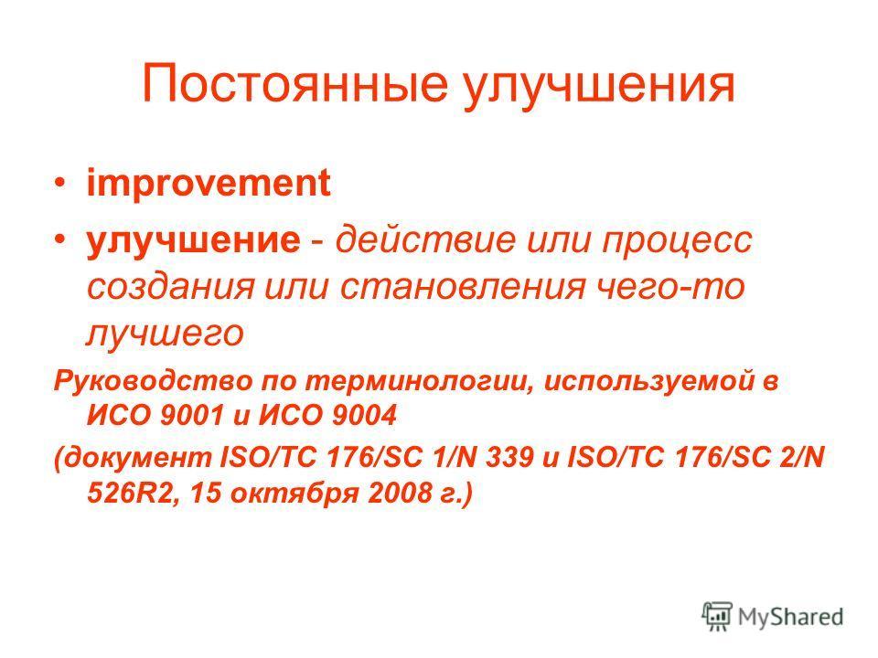 Постоянные улучшения improvement улучшение - действие или процесс создания или становления чего-то лучшего Руководство по терминологии, используемой в ИСО 9001 и ИСО 9004 (документ ISO/TC 176/SC 1/N 339 и ISO/TC 176/SC 2/N 526R2, 15 октября 2008 г.)