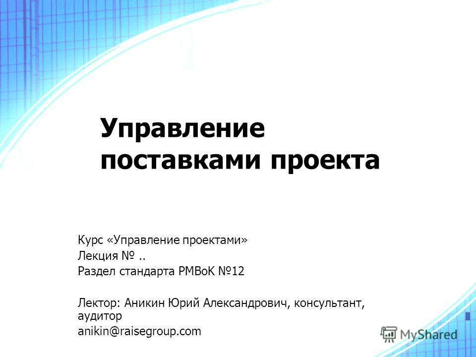 Управление поставками проекта Курс «Управление проектами» Лекция.. Раздел стандарта PMBoK 12 Лектор: Аникин Юрий Александрович, консультант, аудитор anikin@raisegroup.com