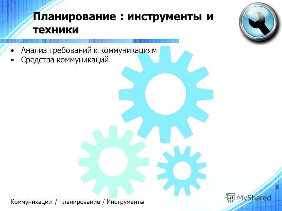 Планирование : инструменты и техники Анализ требований к коммуникациям Средства коммуникаций Коммуникации / планирование / Инструменты