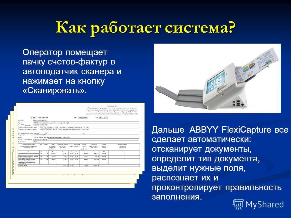Как работает система? Дальше ABBYY FlexiCapture все сделает автоматически: отсканирует документы, определит тип документа, выделит нужные поля, распознает их и проконтролирует правильность заполнения. Оператор помещает пачку счетов-фактур в автоподат